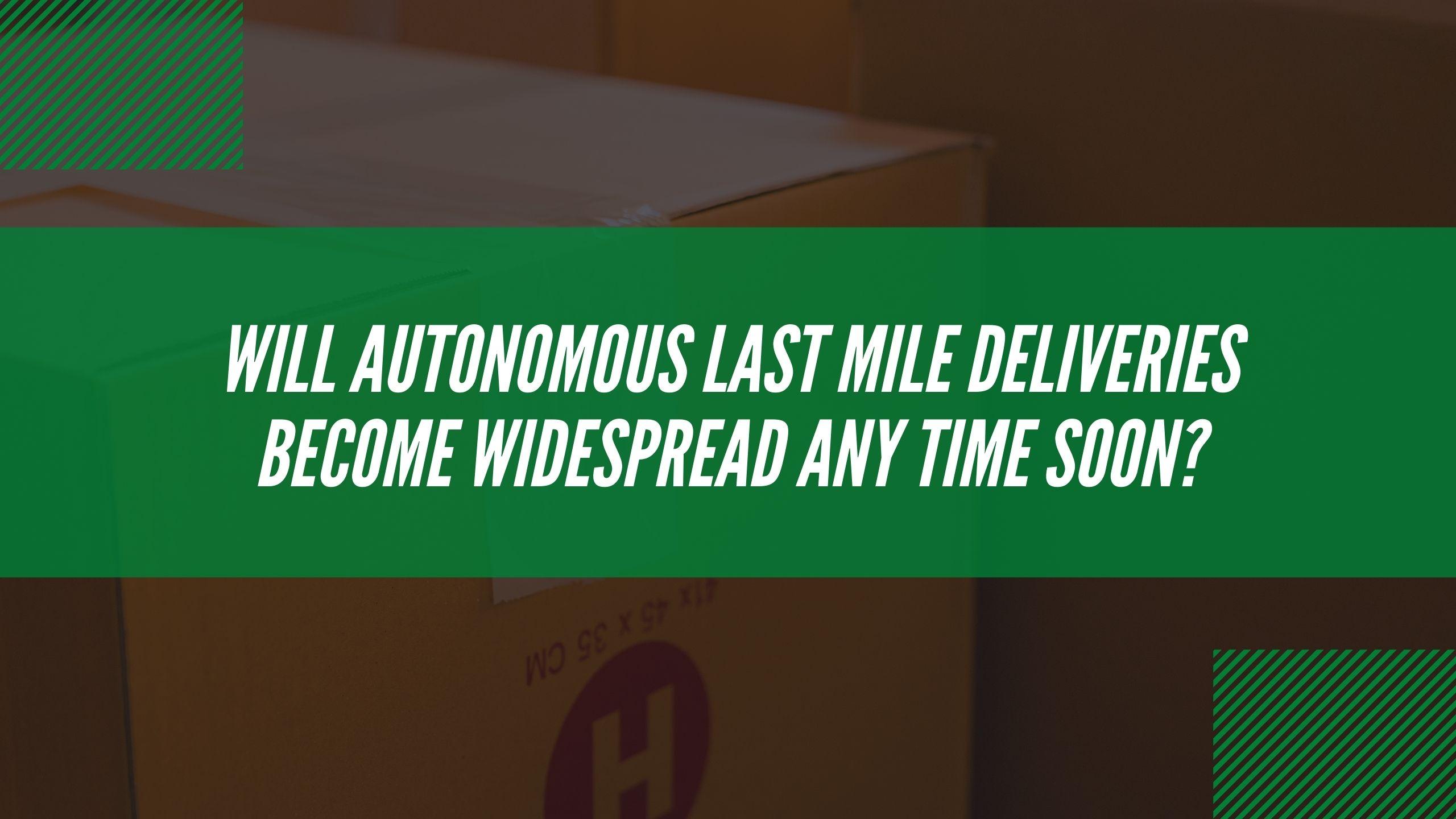 Will autonomous last mile deliveries become widespread soon?